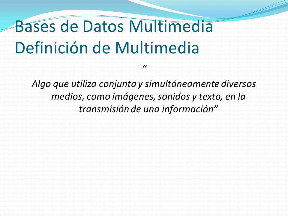 Bases de Datos Multimedia Definición de Multimedia Algo que utiliza conjunta y simultáneamente diversos medios, como imágenes, sonidos y texto, en la
