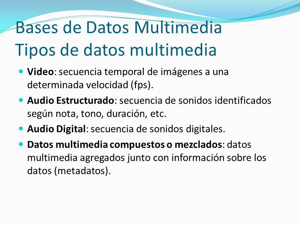 Bases de Datos Multimedia Tipos de datos multimedia Video: secuencia temporal de imágenes a una determinada velocidad (fps). Audio Estructurado: secue
