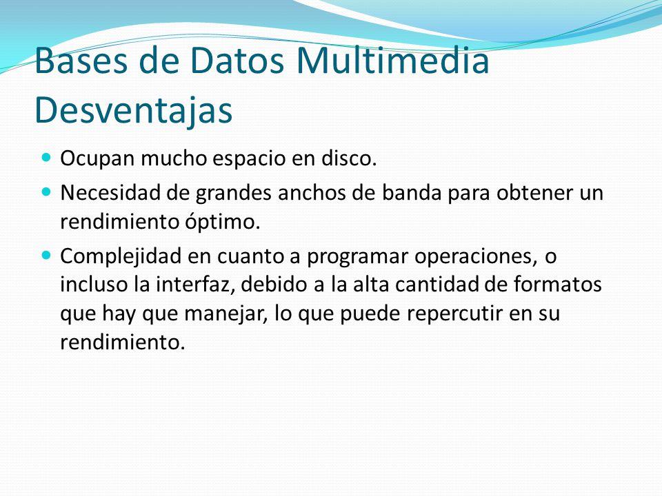 Bases de Datos Multimedia Desventajas Ocupan mucho espacio en disco. Necesidad de grandes anchos de banda para obtener un rendimiento óptimo. Compleji