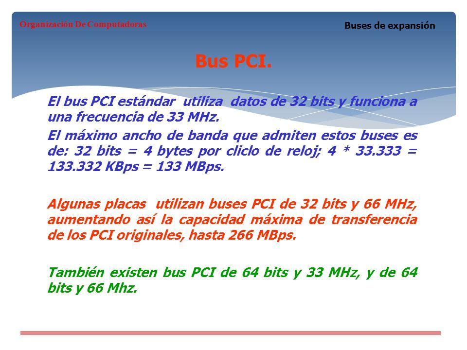 Bus PCI. Buses de expansión El bus PCI estándar utiliza datos de 32 bits y funciona a una frecuencia de 33 MHz. El máximo ancho de banda que admiten e