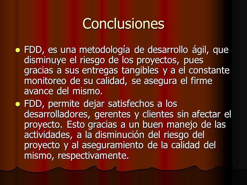 Conclusiones FDD, es una metodología de desarrollo ágil, que disminuye el riesgo de los proyectos, pues gracias a sus entregas tangibles y a el constante monitoreo de su calidad, se asegura el firme avance del mismo.
