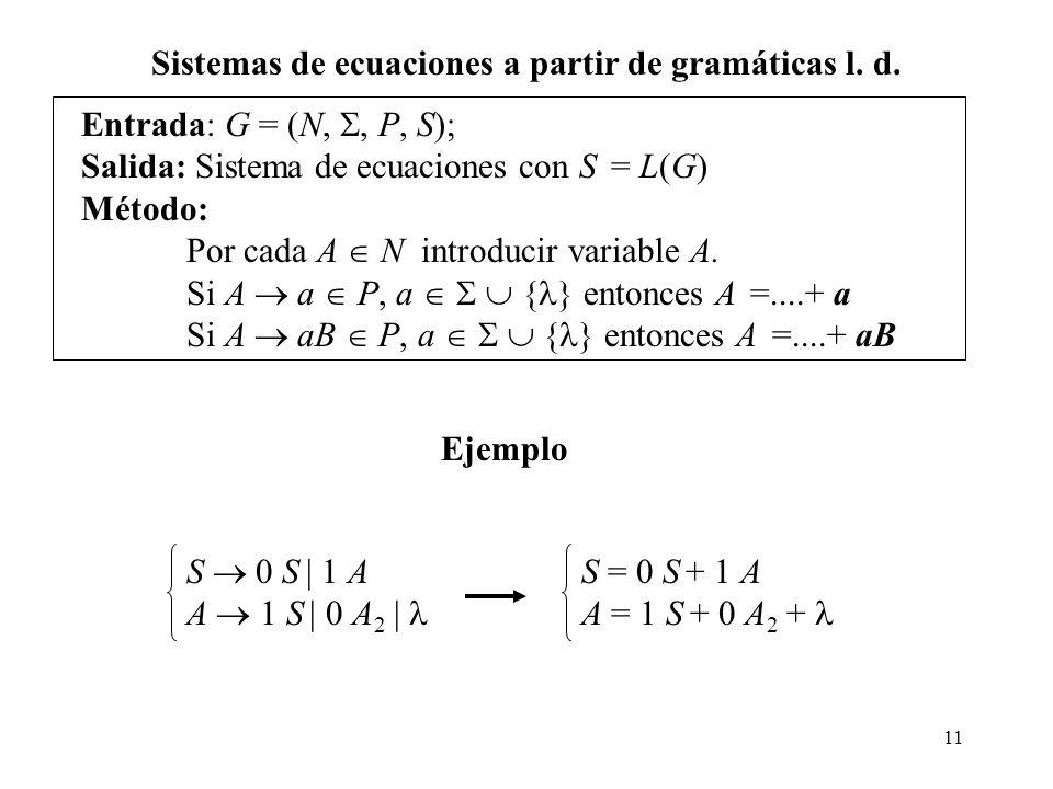 11 Entrada: G = (N,, P, S); Salida: Sistema de ecuaciones con S = L(G) Método: Por cada A N introducir variable A. Si A a P, a { } entonces A =....+ a