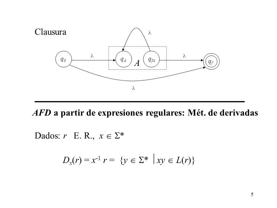 5 qAqA q fA A qfqf q0q0 Clausura AFD a partir de expresiones regulares: Mét. de derivadas D x (r) = x -1 r = {y * xy L(r)} Dados: r E. R., x *