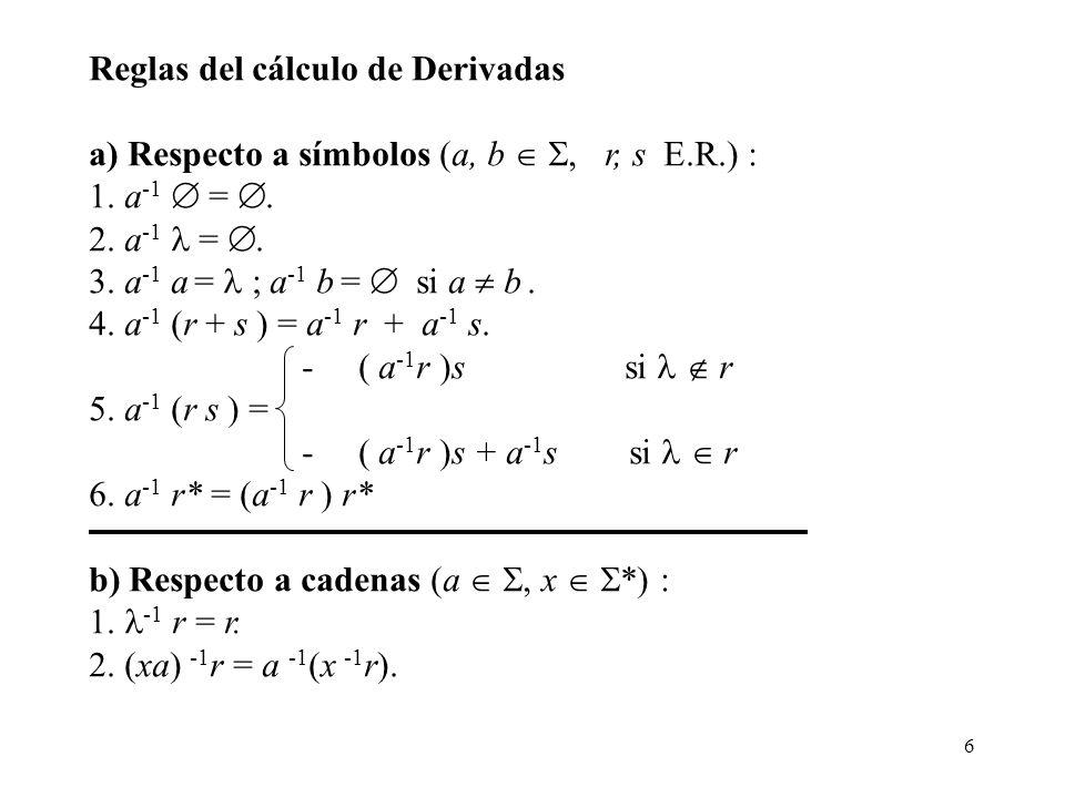 6 Reglas del cálculo de Derivadas a) Respecto a símbolos (a, b, r, s E.R.) : 1. a -1 =. 2. a -1 =. 3. a -1 a = ; a -1 b = si a b. 4. a -1 (r + s ) = a