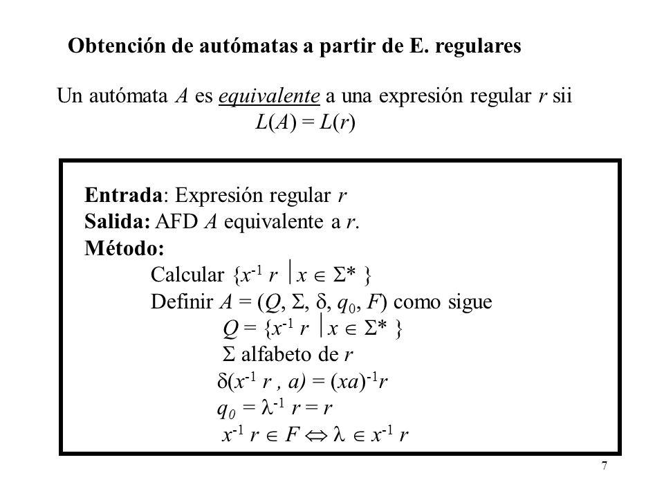 7 Obtención de autómatas a partir de E. regulares Entrada: Expresión regular r Salida: AFD A equivalente a r. Método: Calcular {x -1 r x * } Definir A