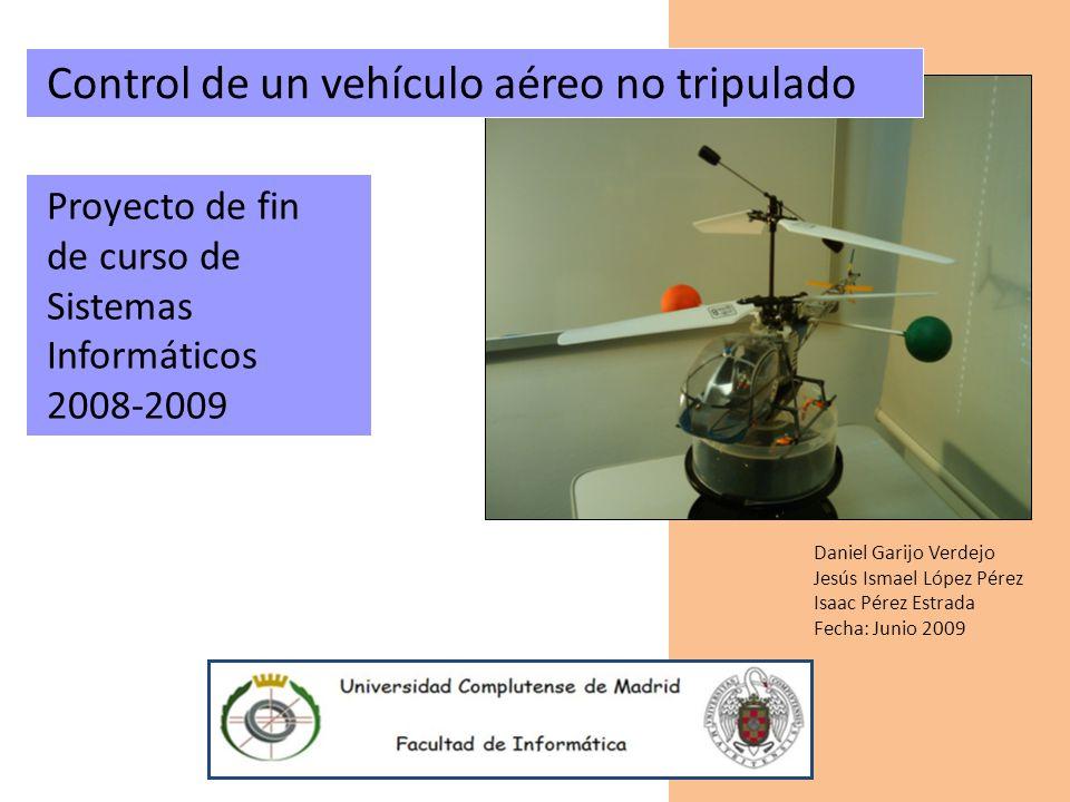 Control de un vehículo aéreo no tripulado Daniel Garijo Verdejo Jesús Ismael López Pérez Isaac Pérez Estrada Fecha: Junio 2009 Proyecto de fin de curs