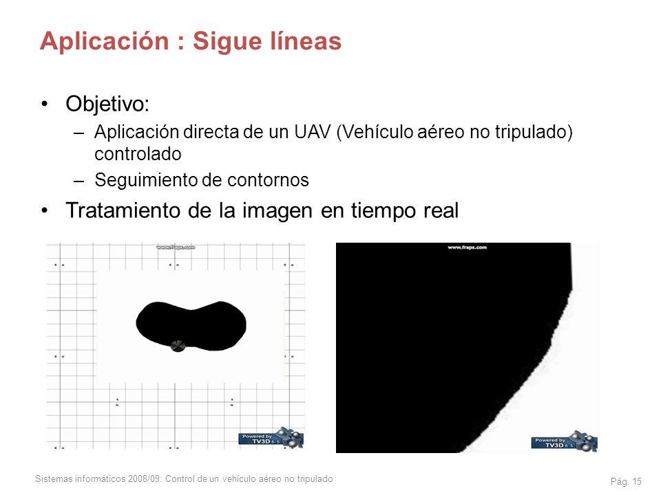 Sistemas informáticos 2008/09: Control de un vehículo aéreo no tripulado Pág. 15 Aplicación : Sigue líneas Objetivo: –Aplicación directa de un UAV (Ve