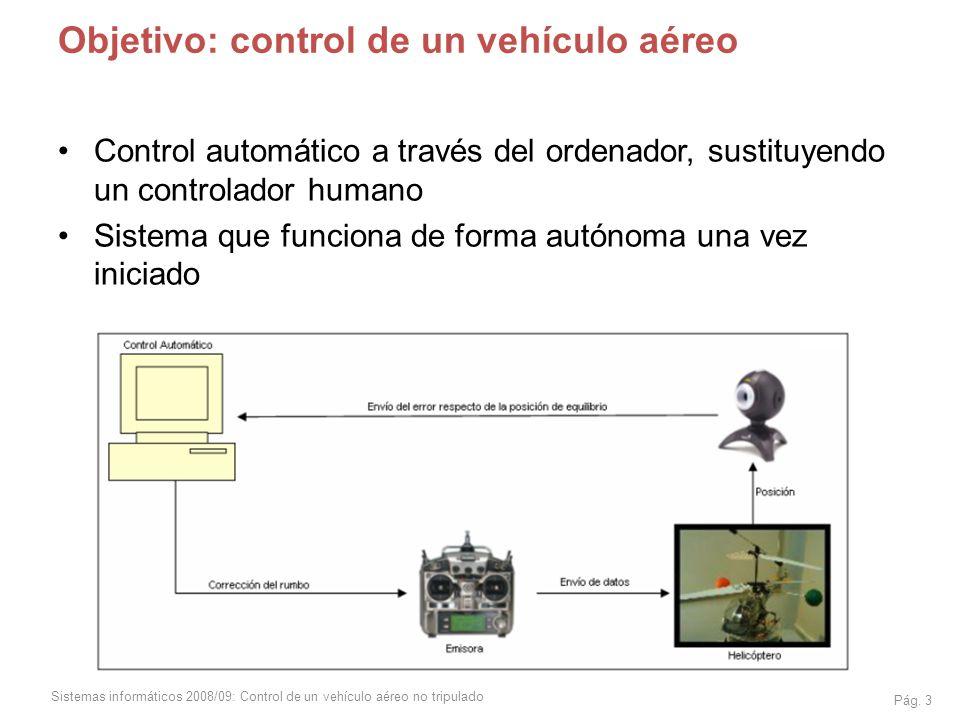 Sistemas informáticos 2008/09: Control de un vehículo aéreo no tripulado Pág. 3 Objetivo: control de un vehículo aéreo Control automático a través del