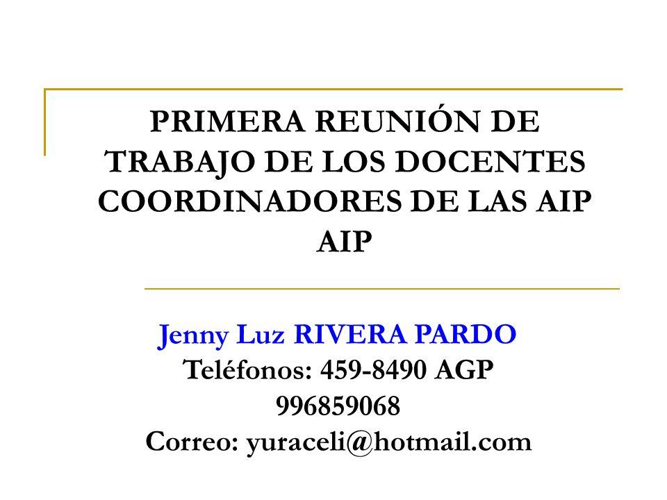 PRIMERA REUNIÓN DE TRABAJO DE LOS DOCENTES COORDINADORES DE LAS AIP AIP Jenny Luz RIVERA PARDO Teléfonos: 459-8490 AGP 996859068 Correo: yuraceli@hotm