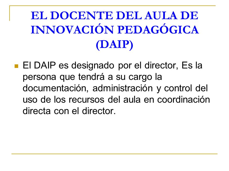 EL DOCENTE DEL AULA DE INNOVACIÓN PEDAGÓGICA (DAIP) El DAIP es designado por el director, Es la persona que tendrá a su cargo la documentación, admini