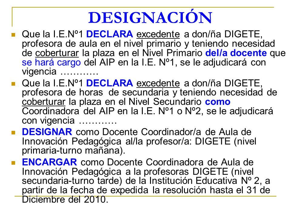 DESIGNACIÓN Que la I.E.Nº1 DECLARA excedente a don/ña DIGETE, profesora de aula en el nivel primario y teniendo necesidad de coberturar la plaza en el
