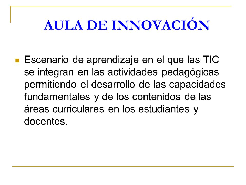 AULA DE INNOVACIÓN Escenario de aprendizaje en el que las TIC se integran en las actividades pedagógicas permitiendo el desarrollo de las capacidades