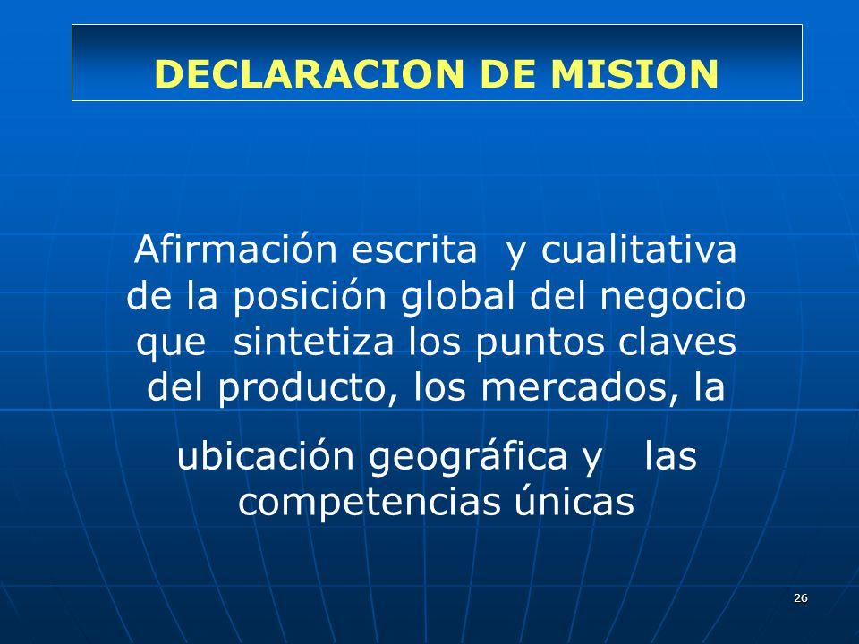 26 DECLARACION DE MISION Afirmación escrita y cualitativa de la posición global del negocio que sintetiza los puntos claves del producto, los mercados