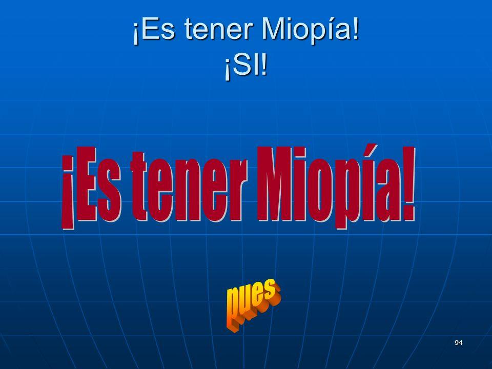 94 ¡Es tener Miopía! ¡SI!