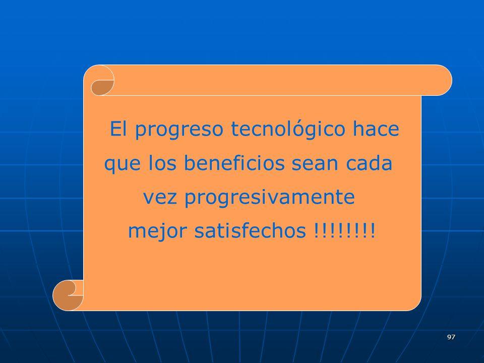 97 El progreso tecnológico hace que los beneficios sean cada vez progresivamente mejor satisfechos !!!!!!!!