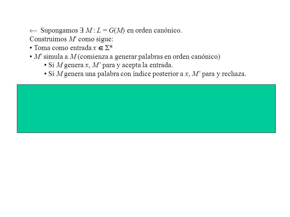 Supongamos M : L = G(M) en orden canónico. Construimos M como sigue: Toma como entrada x * M simula a M (comienza a generar palabras en orden canónico