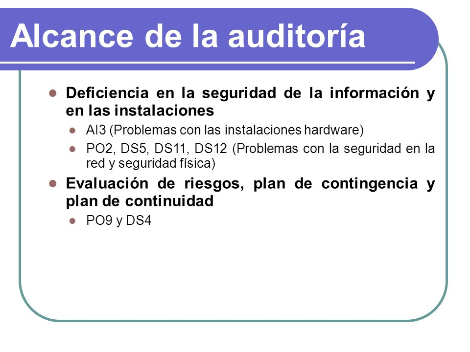 Alcance de la auditoría Deficiencia en la seguridad de la información y en las instalaciones AI3 (Problemas con las instalaciones hardware) PO2, DS5,
