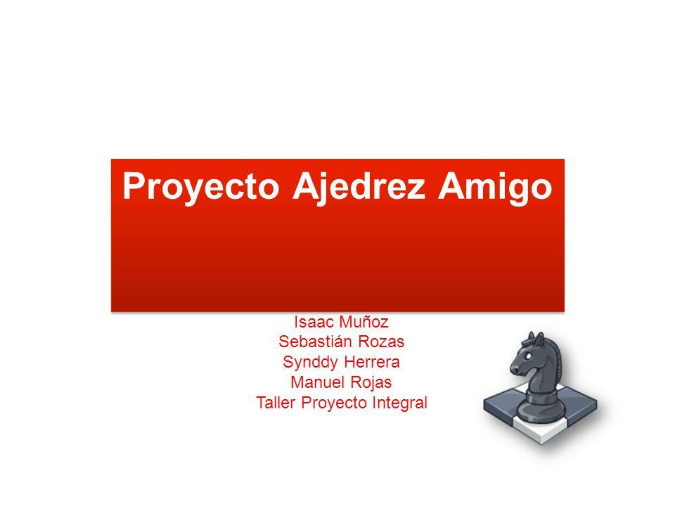 Proyecto Ajedrez Amigo Isaac Muñoz Sebastián Rozas Synddy Herrera Manuel Rojas Taller Proyecto Integral
