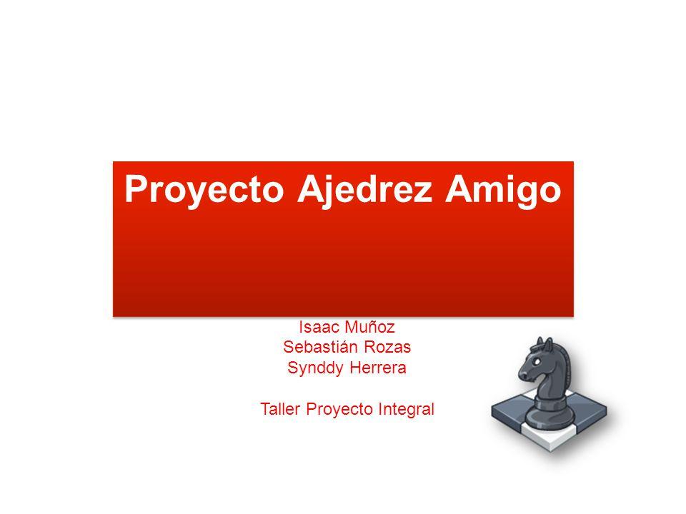 Proyecto Ajedrez Amigo Isaac Muñoz Sebastián Rozas Synddy Herrera Taller Proyecto Integral