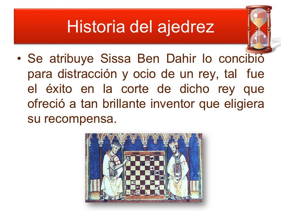 Historia del ajedrez Se atribuye Sissa Ben Dahir lo concibió para distracción y ocio de un rey, tal fue el éxito en la corte de dicho rey que ofreció