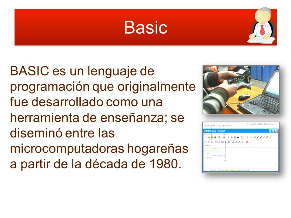 Basic BASIC es un lenguaje de programación que originalmente fue desarrollado como una herramienta de enseñanza; se diseminó entre las microcomputador