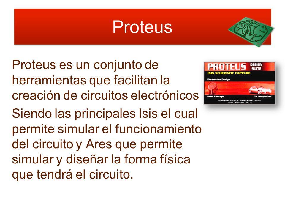 Proteus Proteus es un conjunto de herramientas que facilitan la creación de circuitos electrónicos Siendo las principales Isis el cual permite simular