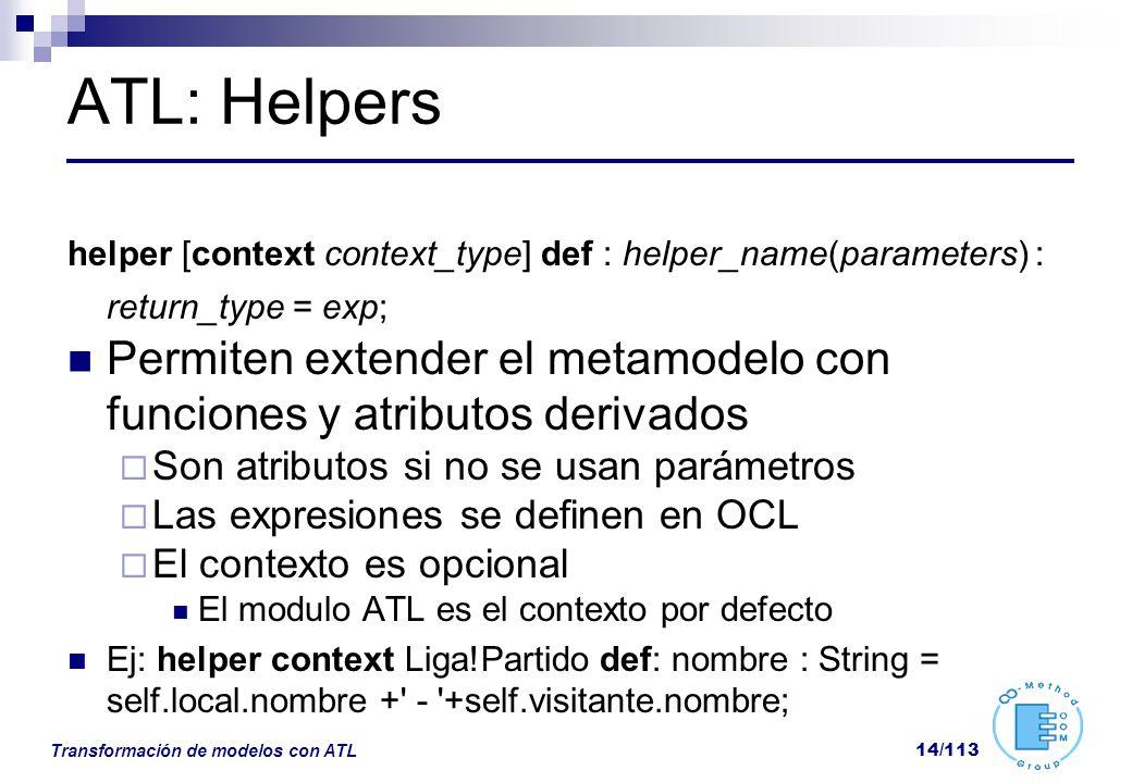 Transformación de modelos con ATL 14/113 ATL: Helpers helper [context context_type] def : helper_name(parameters) : return_type = exp; Permiten extend