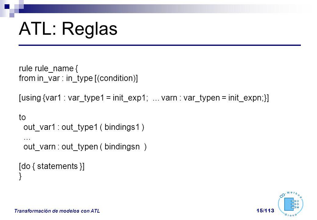 Transformación de modelos con ATL 15/113 ATL: Reglas rule rule_name { from in_var : in_type [(condition)] [using {var1 : var_type1 = init_exp1;... var