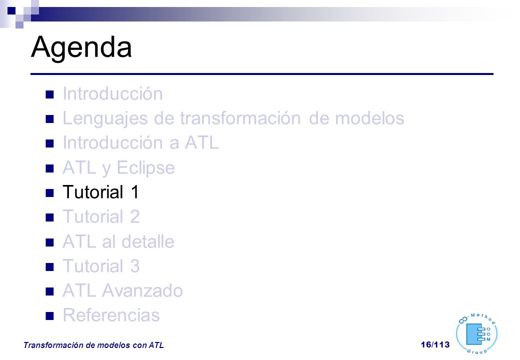 Transformación de modelos con ATL 16/113 Agenda Introducción Lenguajes de transformación de modelos Introducción a ATL ATL y Eclipse Tutorial 1 Tutori