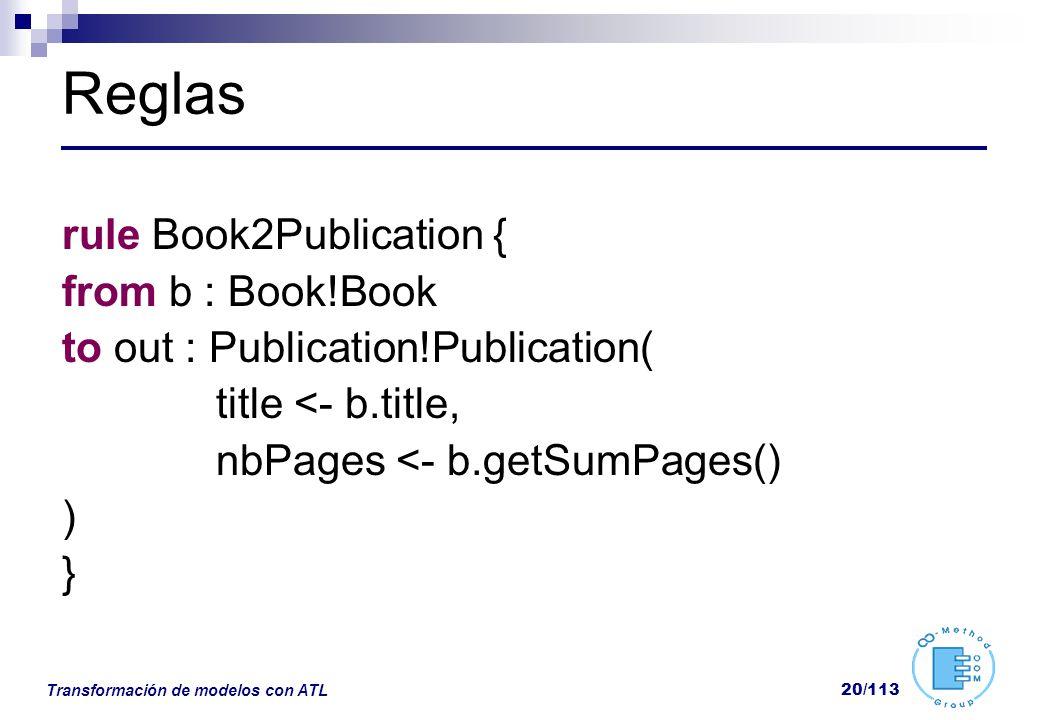 Transformación de modelos con ATL 20/113 Reglas rule Book2Publication { from b : Book!Book to out : Publication!Publication( title <- b.title, nbPages