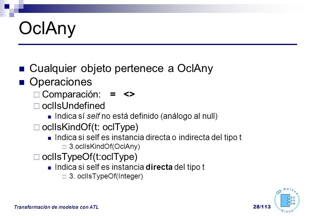 Transformación de modelos con ATL 28/113 OclAny Cualquier objeto pertenece a OclAny Operaciones Comparación: = <> oclIsUndefined Indica sí self no est