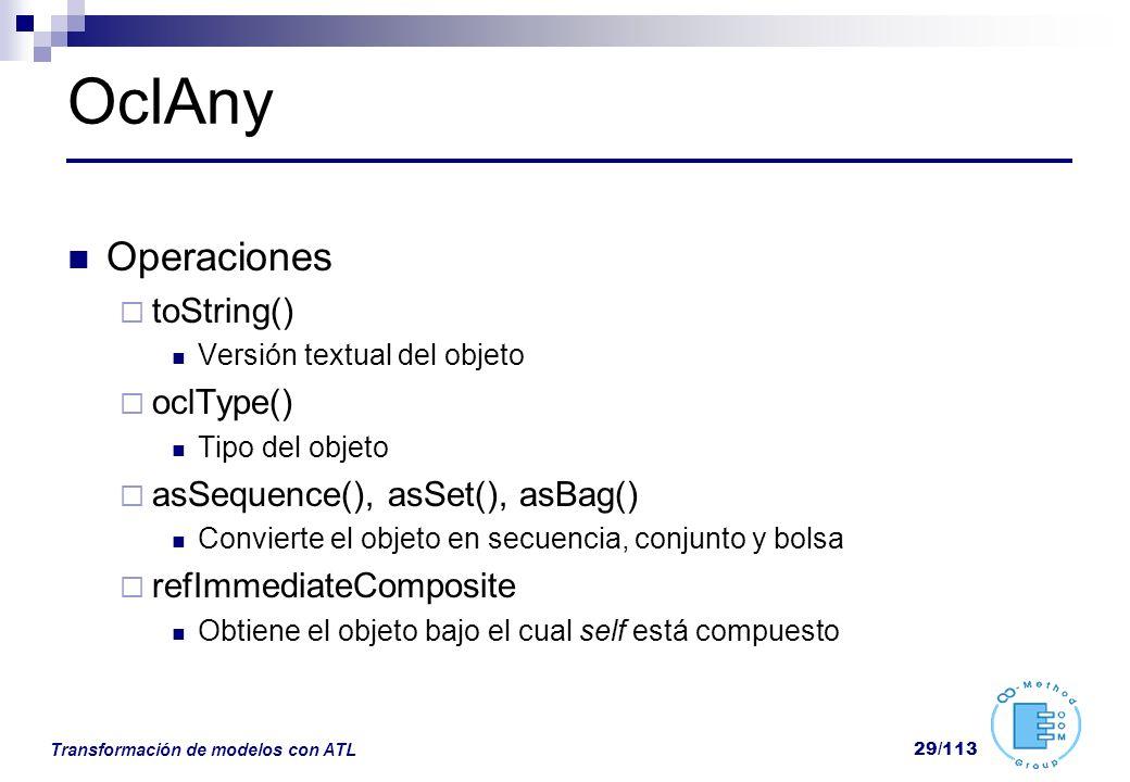 Transformación de modelos con ATL 29/113 OclAny Operaciones toString() Versión textual del objeto oclType() Tipo del objeto asSequence(), asSet(), asB
