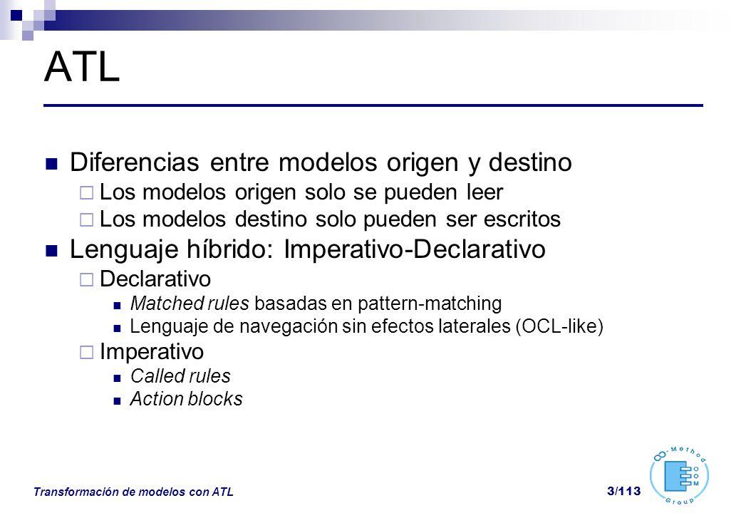 Transformación de modelos con ATL 14/113 ATL: Helpers helper [context context_type] def : helper_name(parameters) : return_type = exp; Permiten extender el metamodelo con funciones y atributos derivados Son atributos si no se usan parámetros Las expresiones se definen en OCL El contexto es opcional El modulo ATL es el contexto por defecto Ej: helper context Liga!Partido def: nombre : String = self.local.nombre + - +self.visitante.nombre;