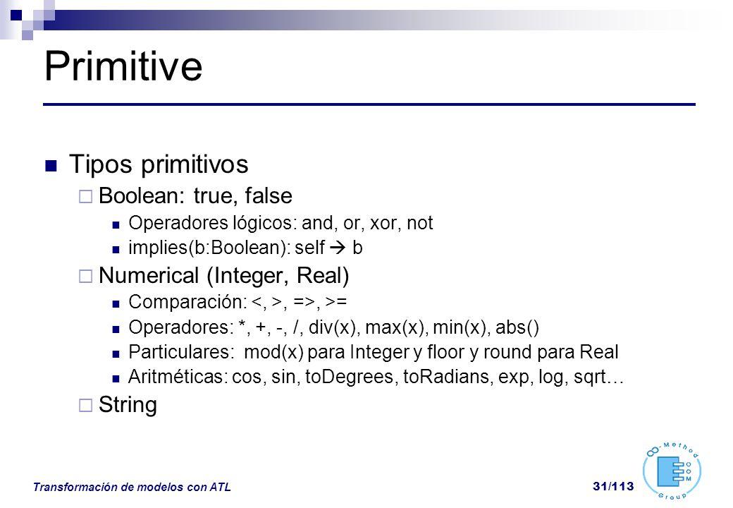 Transformación de modelos con ATL 31/113 Primitive Tipos primitivos Boolean: true, false Operadores lógicos: and, or, xor, not implies(b:Boolean): sel