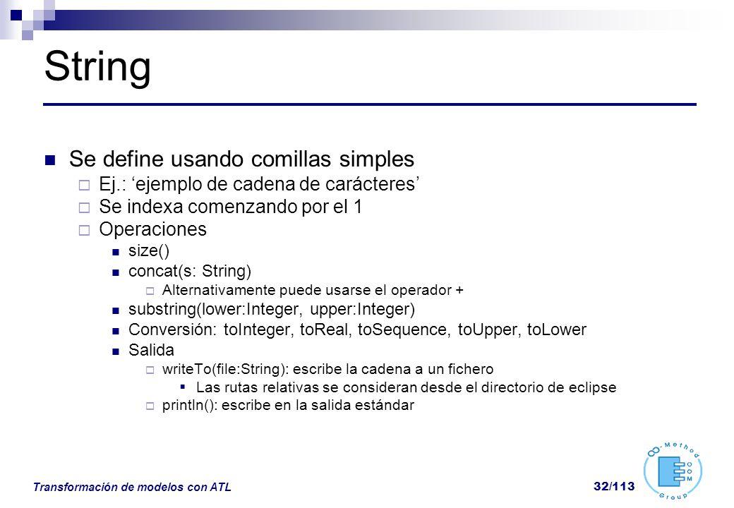 Transformación de modelos con ATL 32/113 String Se define usando comillas simples Ej.: ejemplo de cadena de carácteres Se indexa comenzando por el 1 O