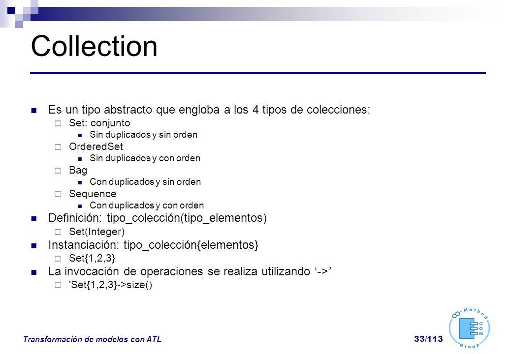 Transformación de modelos con ATL 33/113 Collection Es un tipo abstracto que engloba a los 4 tipos de colecciones: Set: conjunto Sin duplicados y sin