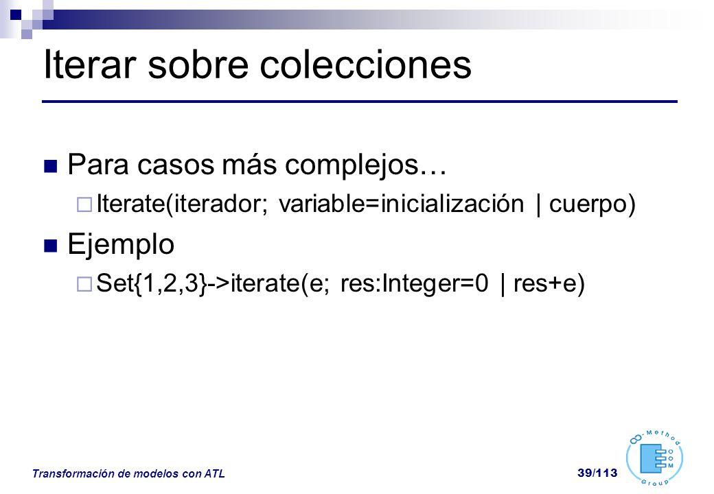 Transformación de modelos con ATL 39/113 Iterar sobre colecciones Para casos más complejos… Iterate(iterador; variable=inicialización | cuerpo) Ejempl