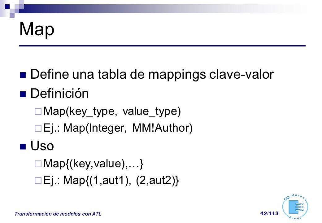 Transformación de modelos con ATL 42/113 Map Define una tabla de mappings clave-valor Definición Map(key_type, value_type) Ej.: Map(Integer, MM!Author