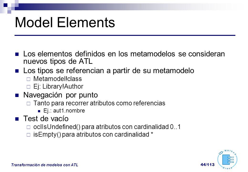 Transformación de modelos con ATL 44/113 Model Elements Los elementos definidos en los metamodelos se consideran nuevos tipos de ATL Los tipos se refe