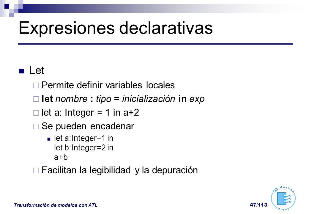 Transformación de modelos con ATL 47/113 Expresiones declarativas Let Permite definir variables locales let nombre : tipo = inicialización in exp let