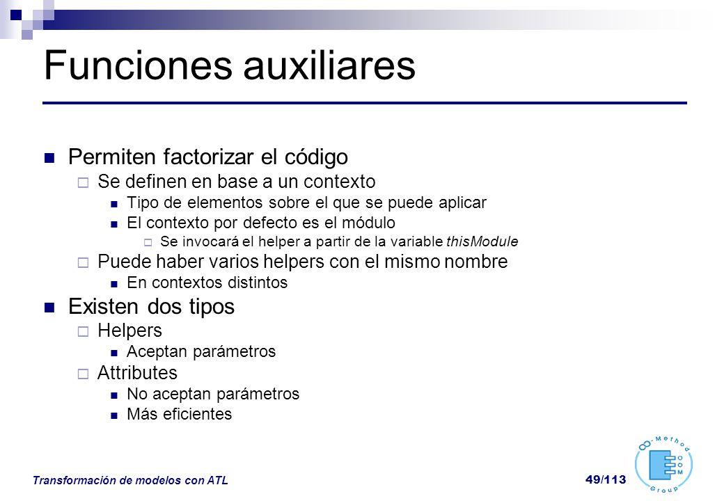 Transformación de modelos con ATL 49/113 Funciones auxiliares Permiten factorizar el código Se definen en base a un contexto Tipo de elementos sobre e