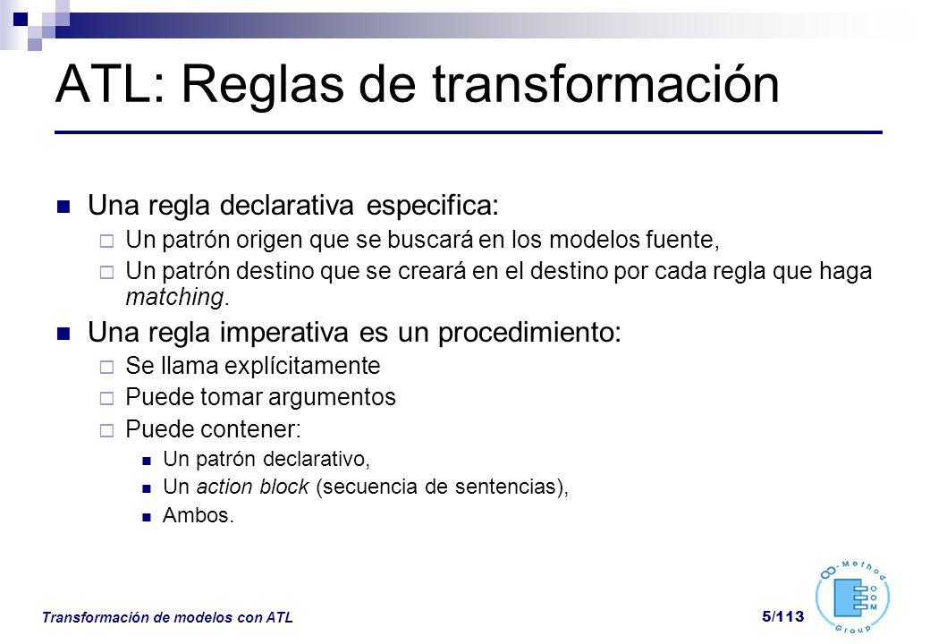 Transformación de modelos con ATL 56/113 From: Patrón Origen Determina los elementos origen sobre los que se aplicará la regla Ejemplo from p:MM!Person Puede incluir condiciones para afectar solo a un subconjunto de elementos from p:MM!Person( p.name=Pepe)