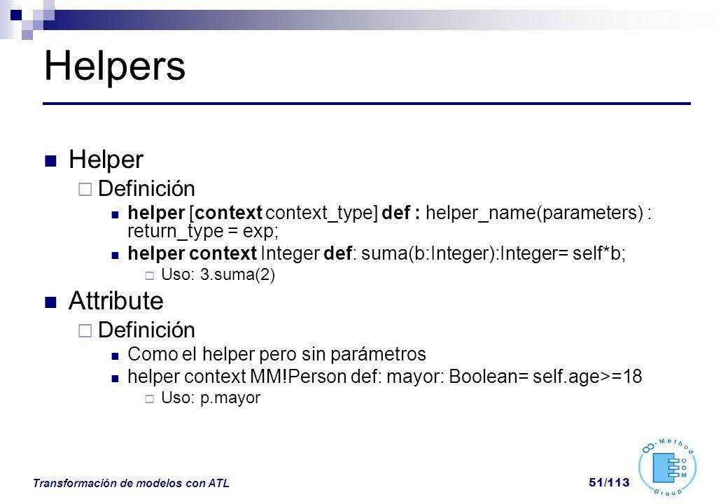 Transformación de modelos con ATL 51/113 Helpers Helper Definición helper [context context_type] def : helper_name(parameters) : return_type = exp; he