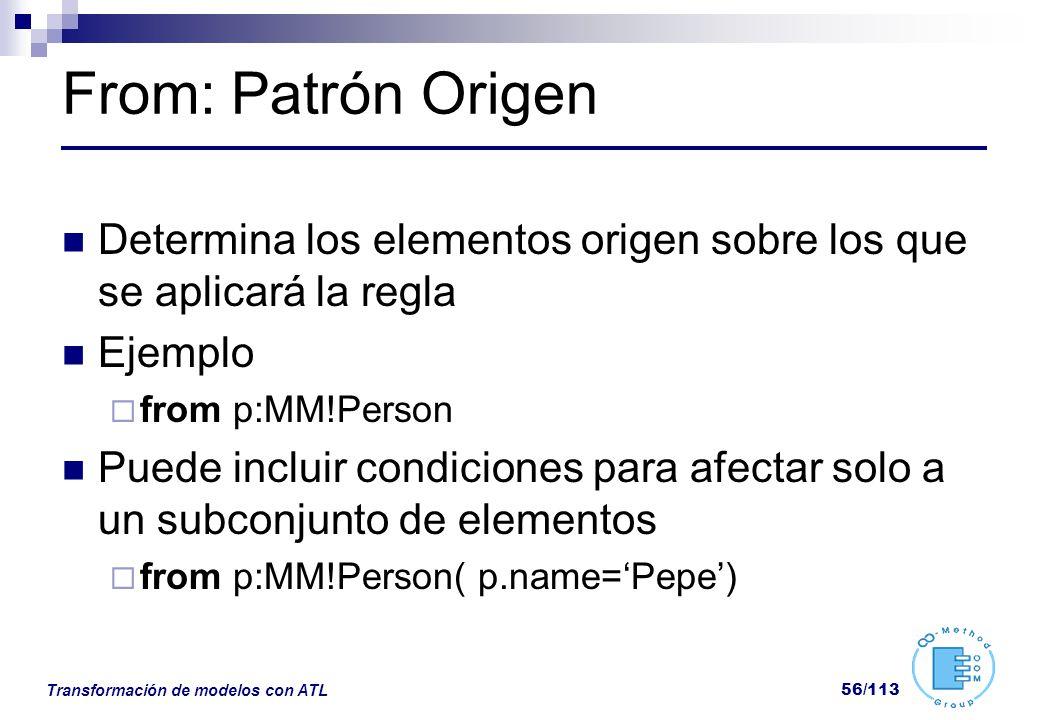 Transformación de modelos con ATL 56/113 From: Patrón Origen Determina los elementos origen sobre los que se aplicará la regla Ejemplo from p:MM!Perso