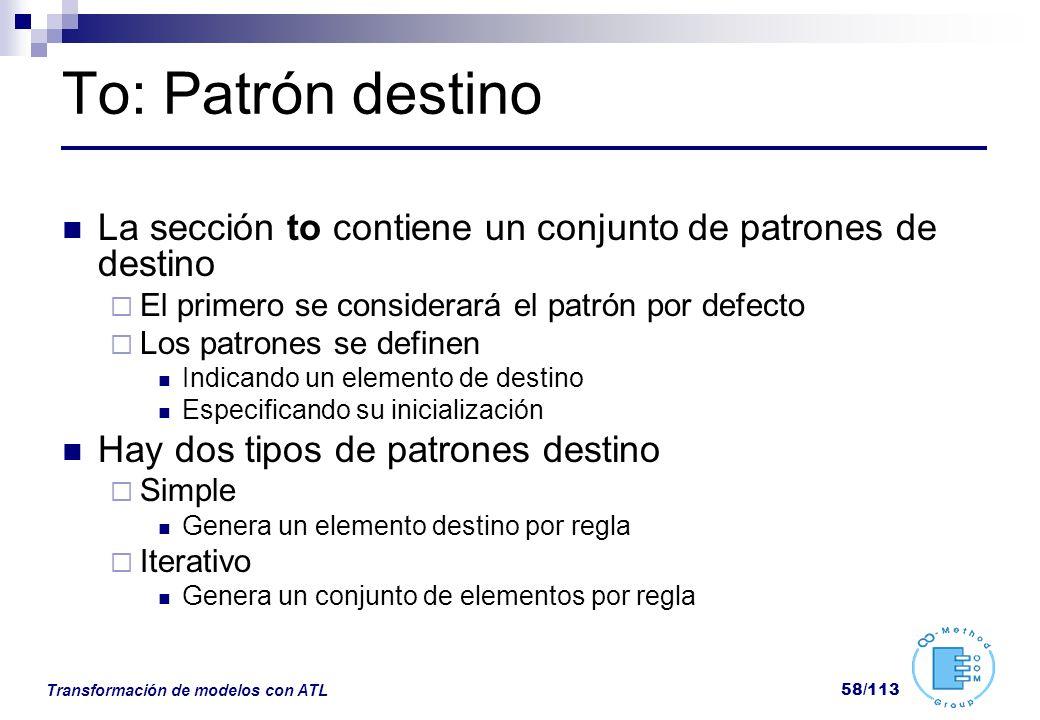 Transformación de modelos con ATL 58/113 To: Patrón destino La sección to contiene un conjunto de patrones de destino El primero se considerará el pat