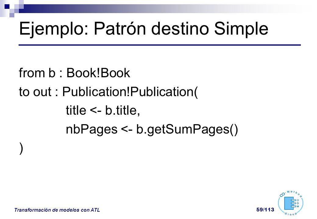 Transformación de modelos con ATL 59/113 Ejemplo: Patrón destino Simple from b : Book!Book to out : Publication!Publication( title <- b.title, nbPages