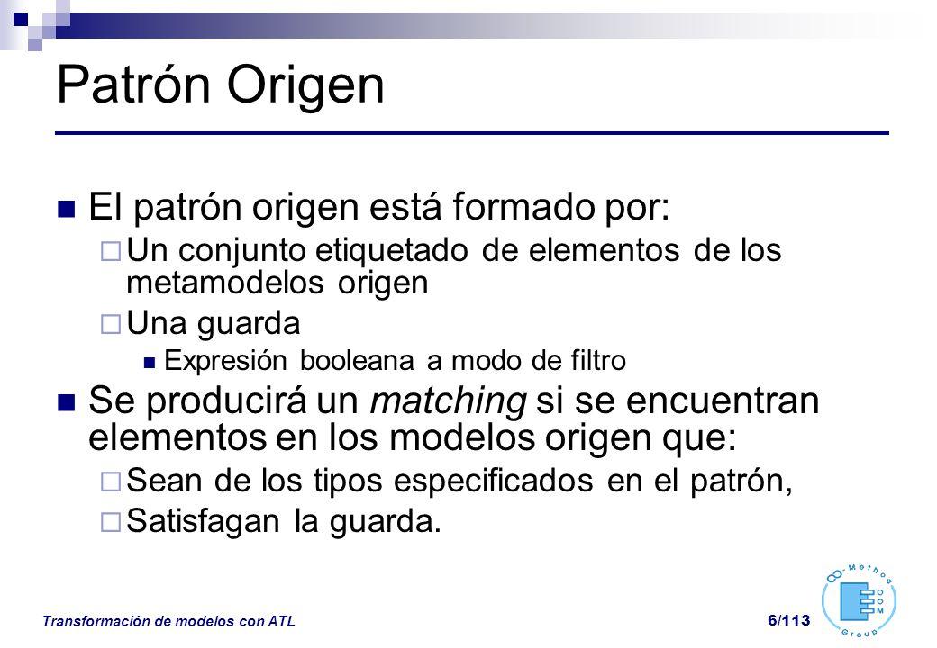 Transformación de modelos con ATL 6/113 Patrón Origen El patrón origen está formado por: Un conjunto etiquetado de elementos de los metamodelos origen