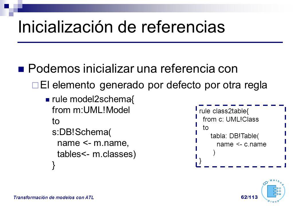 Transformación de modelos con ATL 62/113 Inicialización de referencias Podemos inicializar una referencia con El elemento generado por defecto por otr