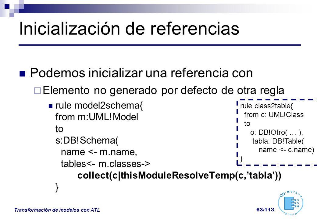 Transformación de modelos con ATL 63/113 Inicialización de referencias Podemos inicializar una referencia con Elemento no generado por defecto de otra