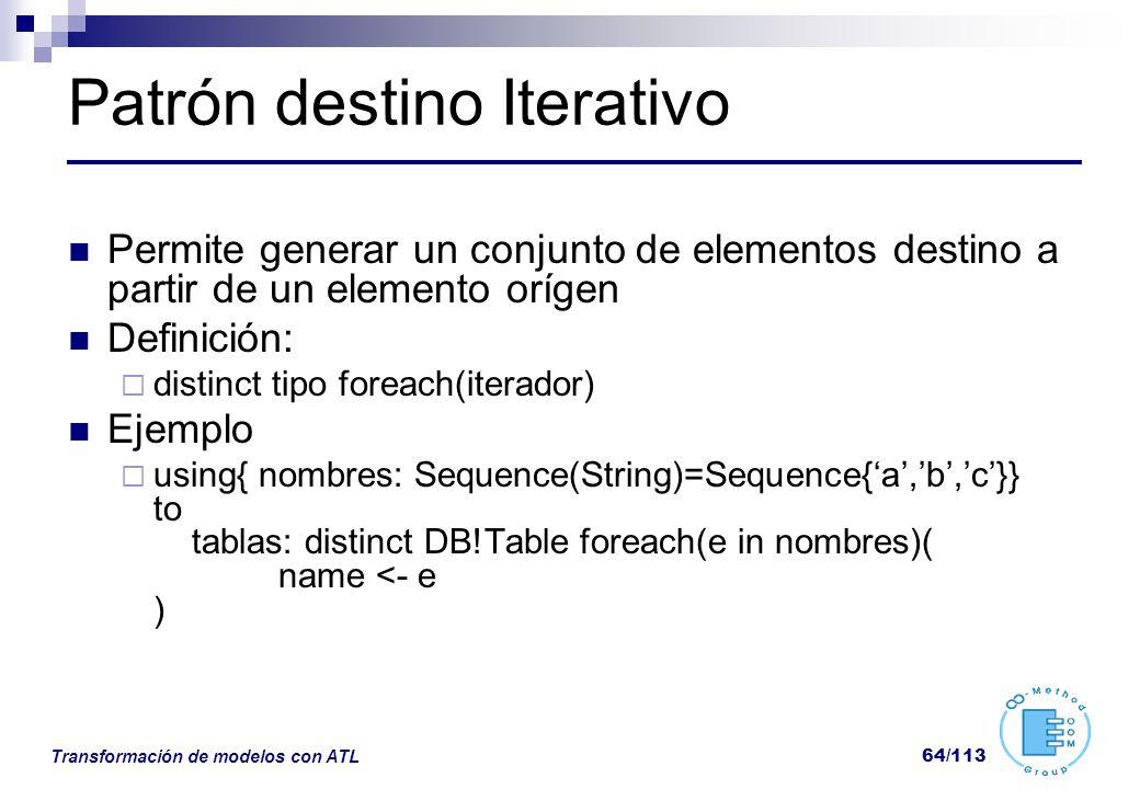 Transformación de modelos con ATL 64/113 Patrón destino Iterativo Permite generar un conjunto de elementos destino a partir de un elemento orígen Defi